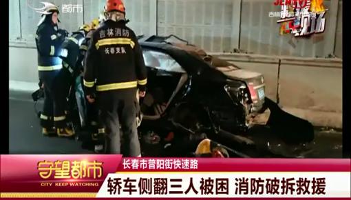 守望都市|长春市:轿车侧翻三人被困 消防破拆救援