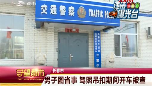 守望都市|长春市:男子图省事 驾照吊扣期间开车被查