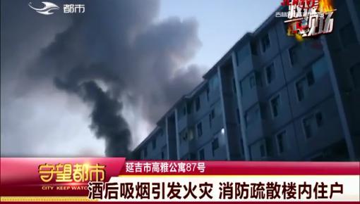 守望都市|延吉市:酒后吸烟引发火灾 消防疏散楼内住户