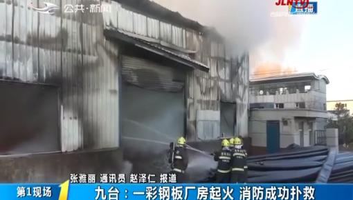 第1报道|九台:一彩钢板厂房起火 消防成功扑救
