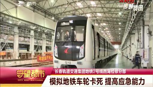 守望都市|长春轨道交通集团:模拟地铁车轮卡死 提高应急能力