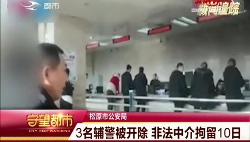 守望都市|松原市:3名辅警被开除 非法中介拘留10日