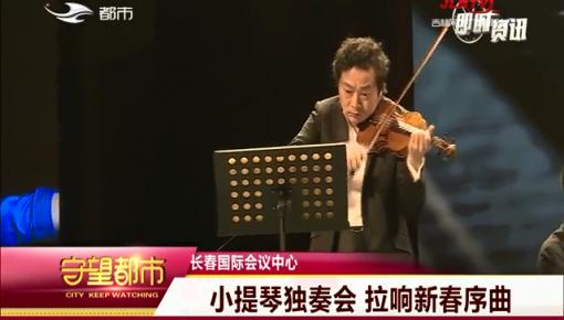 守望都市|長春市:小提琴獨奏會 拉響新春序曲