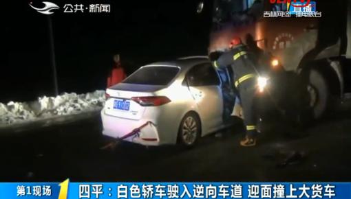 第1报道|四平:白色轿车驶入逆向车道 迎面撞上大货车