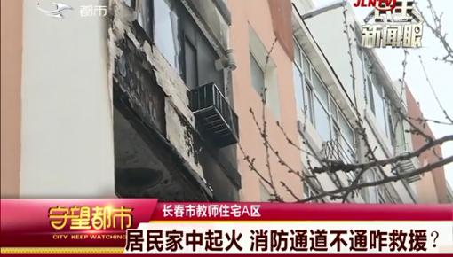 守望都市 长春市:居民家中起火 消防通道不通咋救援?