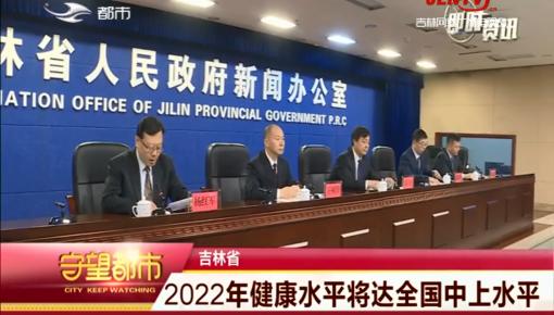 守望都市|吉林省:2022年健康水平将达全国中上水平
