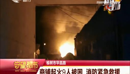 守望都市|榆树市:商铺起火9人被困 消防紧急救援