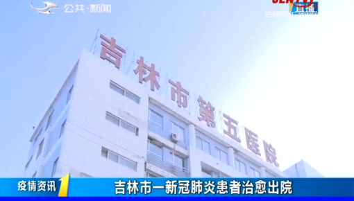 第1报道|吉林市公主岭市各有1例新冠肺炎患者治愈出院