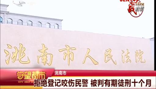 守望都市|洮南市:拒绝登记咬伤民警 被判有期徒刑十个月