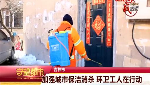 守望都市|吉林市:加强城市保洁消杀 环卫工人在行动