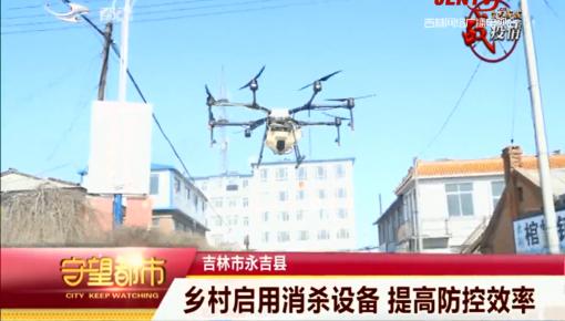 守望都市|永吉县乡村启用消杀设备 提高防控效率