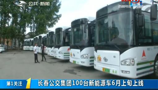 第1报道|长春公交集团100台新能源车6月上旬上线