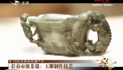 文化下午茶|长春市级非遗:玉雕制作技艺_2020-06-14