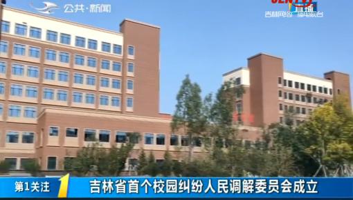 第1报道|吉林省首个校园纠纷人民调解委员会成立