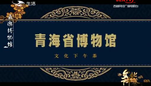 文化下午茶|云游博物馆:青海省博物馆_2020-06-28