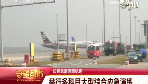 守望都市|长春龙嘉国际机场举行多科目大型综合应急演练