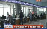 第1报道|长春市政务服务中心下班时间有变化