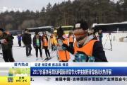 2017长春净月潭瓦萨国际滑雪节大学生越野滑雪培训火热开展