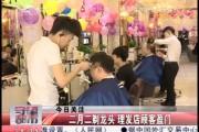 二月二剃龙头 理发店顾客盈门