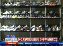 第1報道|80后男子酷愛收藏球鞋 20多年收集超百雙