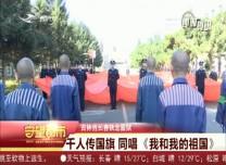 守望都市|长春市铁北监狱:千人传国旗 同唱《我和我的祖国》