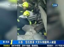 第1报道 长春:雪后路滑 大货车侧翻两人被困