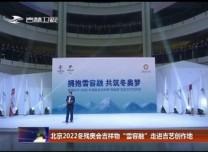 """北京2022冬残奥会吉祥物""""雪容融""""走进吉艺创作地"""