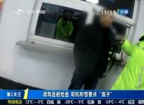 """第1报道 酒驾逃避检查 司机称想要点""""面子"""""""