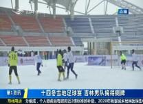 第1報道|十四冬雪地足球賽 吉林男隊摘得銅牌
