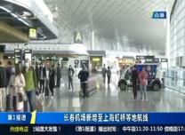 第1報道|長春機場新增至上海虹橋等地航線