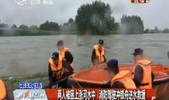 第1报道|两人被困上涨河水中 消防驾驶冲锋舟逆水救援