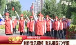 守望都市|长春市中心血站:制作音乐视频 献礼新中国成立70周年