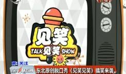 第1报道 东北亚搏 彩票app下载脱口秀《见笑见笑》搞笑来袭