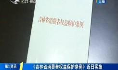 第1报道|《吉林省消费者权益保护条例》近日实施