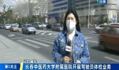 第1报道|长春中医药大学附属医院开展驾驶员体检业务