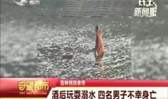 守望都市|酒后玩耍溺水 四名男子不幸身亡