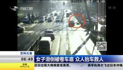 女子滑倒被卷车底 众人抬车救人