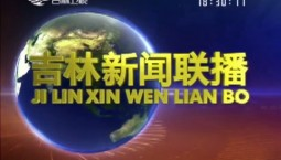 吉林新闻联播_2018-07-06