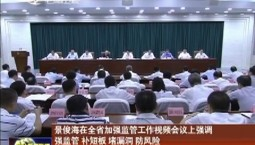 景俊海在全省加强监管工作视频会议上强调 强监管 补短板 堵漏洞 防风险 奋力保持经济社会平稳健康发展