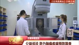 长春肿瘤医院:公益巡诊 助力肿瘤疾病预防筛查