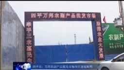 吉林报道|四平市:万邦农副产品批发市场项目进展顺利