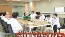 吉林卫生 长春肿瘤医院多学科诊疗模式进行时 2018-09-19