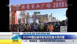 新闻早报|2018中国白城半程马拉松赛火热开赛