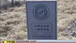 """【中央生态环保督察""""回头看""""】四平:深入推进水源地环境保护工作"""