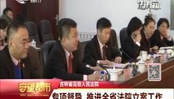 守望都市|吉林省高级人民法院 专项督导 推进全省法院立案工作