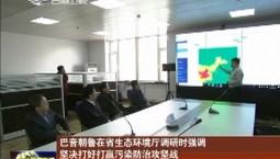 巴音朝鲁在省生态环境厅调研时强调 坚决打好打赢污染防治攻坚战 向党中央交上一份满意的答卷