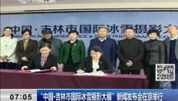 """新闻早报 """"中国·吉林市国际冰雪摄影大展""""新闻发布会在京举行"""