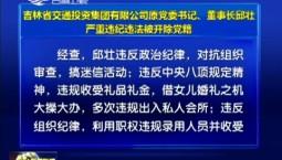 吉林省交通投资集团有限公司原党委书记、董事长邱壮严重违纪违法被开除党籍