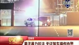 守望都市|吉林市一男子暴力抗法 无证驾车撞伤协警