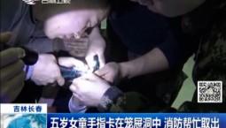 新闻早报|五岁女童手指卡在笼屉洞中 消防帮忙取出